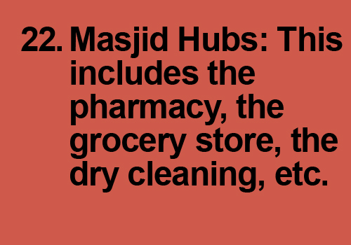 Have a community pharmacy at the masjid. Many times I drive and go through the prep to pray at the masjid only to spend 10 minutes or so. I can't help it, I just pray and head out to run errands. I'd love to have other day-to-day suppliers/shops so I can do many things all the time. This includes the pharmacy, the grocery store, the dry cleaning, etc. Not only does it allow people to spend more time together but also creates sustainability for the masjid. Lastly, would love to see things like darts and chai after salah to simply hang out INSIDE the masjid.