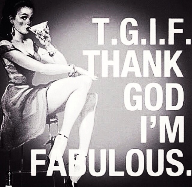 tgif - thank god i'm fabulous