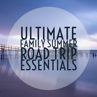 Ultimate Family Summer Road Trip Essentials