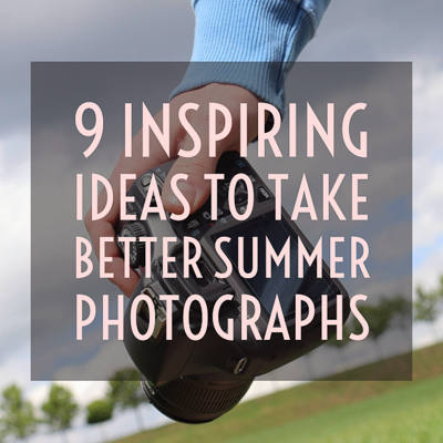 9 Inspiring Ideas to Take Better Summer Photographs.