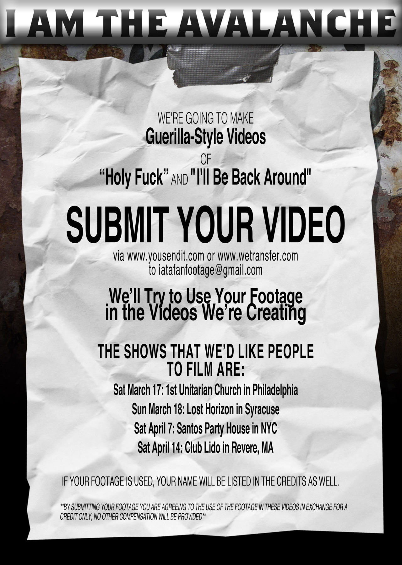 "We're going to make guerilla-style videos for ""Holy Fuck"" and ""I'll Be Back Around"" and we want people who are coming out to our shows in March and April to contribute!  Basically, if you shoot video of us playing these songs at one of the four shows listed below and send it to us via www.yousendit.com or www.wetransfer.com to IATAfanfootage@gmail.com, we'll try to use your footage in the videos we're creating. If your footage is used, your name will be listed in the credits as well.  The shows that are we'd like people to film ""Holy Fuck"" and ""I'll Be Back Around"" are:  Sat March 17: 1st Unitarian Church in Philadelphia Sun March 18: Lost Horizon in Syracuse Sat April 7: Santos Party House in NYC Sat April 14: Club Lido in Revere, MA **By submitting your footage you are agreeing to the use of the footage in these videos in exchange for a credit only, no other compensation will be provided**"