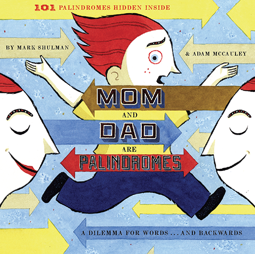 Mom and Dad are Palindromes by Mark Shulman with illustrations by Adam McCauley and design by Cynthia Wigginton