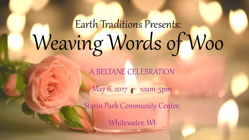 Weaving Words of Woo - A Beltane Celebration It's Beltane! The days are longer and the time of the waxing sun is upon us! Hearts and spirits are hopeful as we move into summer. This year our Beltane event will be facilitated by, Thistle and Al, our 2014-2015 May Couple.   Join us as we gather in community to celebrate!  -- Help make a sweet deliciousness to share in ritual. -- Weave your own, beautiful handfasting cord to celebrate the Sacred Marriage of the land, your love for it, and your connection to it -- Walk between the sacred flames -- Bear witness to those who would like to re-commit their vows* and to the installation of the new May Couple, who will carry the tradition of blessing the community each month throughout the year.  -- Participate in a Beltane Ritual -- Work a spell -- Share a sonnet -- Dance the May Pole -- FEAST!!   Learn some of what's in store for Earth Traditions as we move forward with our growth as a community, and an organization! Have conversations of substance, and let the world know that you made it through the winter!  We'll have coffee and tea available. As well as a few other goodies.  Things to Bring ~Ribbons, yarn, charms, cords for your handfasting cord. We'll have some supplies on hand too! ~A flower or green leaf head wreath ~Fresh flowers for the altar ~Bring a sonnet - or a selection of poetry that means something to you, and that you are willing to share. We'll be reading some of these in ritual. We'll have some extras on hand too.  ~Bring a dish to share, enough to feed however many are in your group. If you would like to bring a dessert, or a bag of chips in addition to your meal contribution, please feel free to do so. ~The cost is $15.00 to help defray the expense of the venue.  No one turned away for lack of funds Cash or check only.  Children under 16 are free.  All are welcome regardless of age, race, ethnicity, national origin, religious background, sexual or affectional orientation, gender or gender identity expression, education, or political perspective.  No pre-registration required.   *Those who would like to renew their vows at the Maypole, in community, please be in touch with Angie: Angie@EarthTraditions.org or Drake: Drake@EarthTraditions.org  Starin Park Community Center 504 W. Starin Rd. Whitewater, WI 53190
