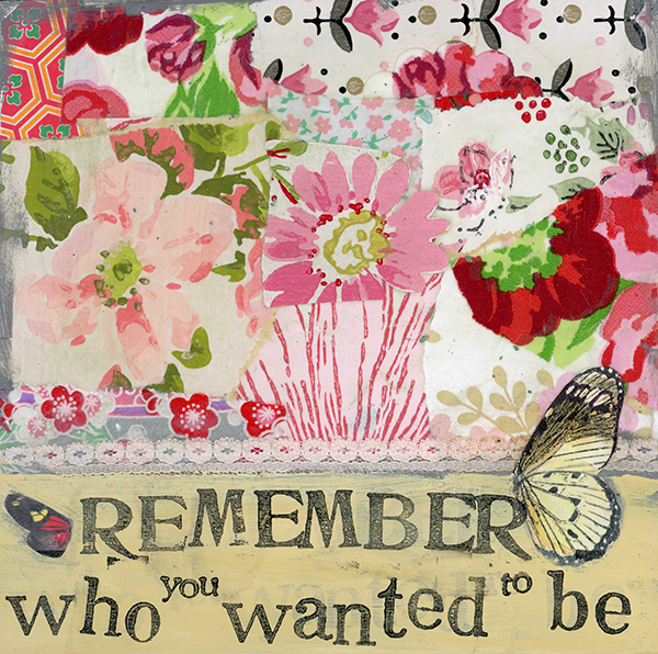 """Remember Who You Wanted to Be"" © Kelly Rae Roberts"