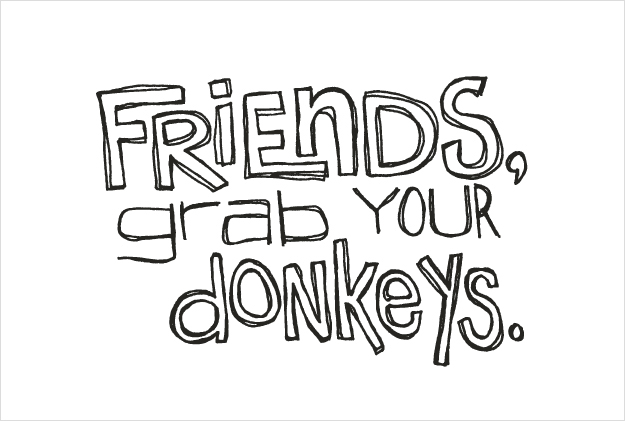 Friends, grab your donkeys
