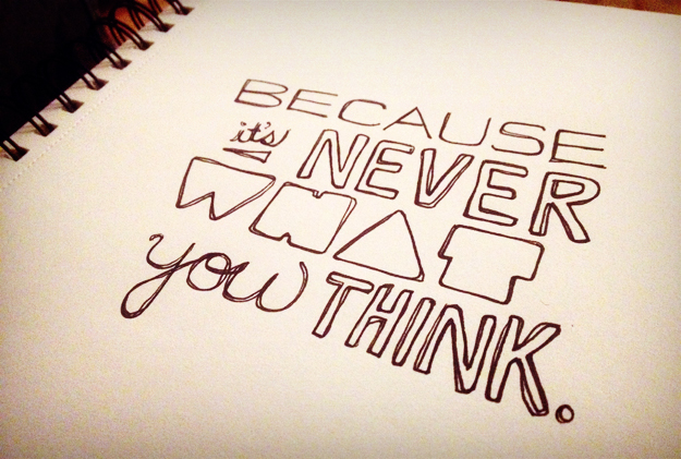 Because it's never what you think