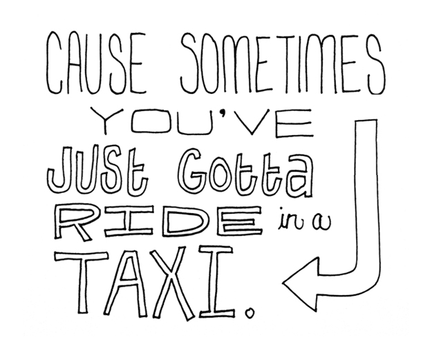 Cause sometimes you've just gotta ride in a taxi