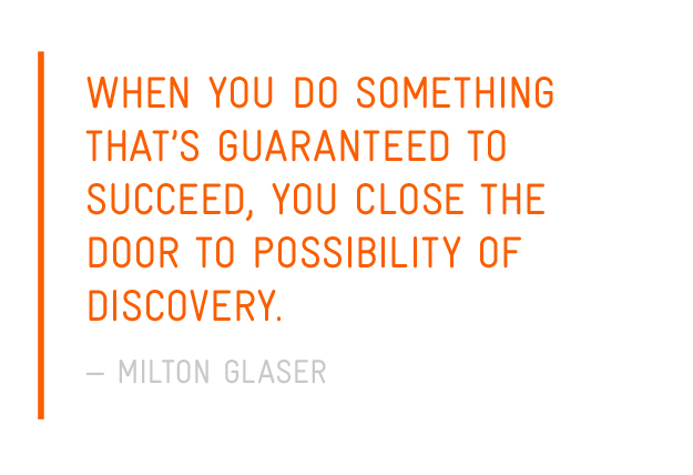 When you do something that's guaranteed to succeed, you close the door to possibility of discovery. — Milton Glaser