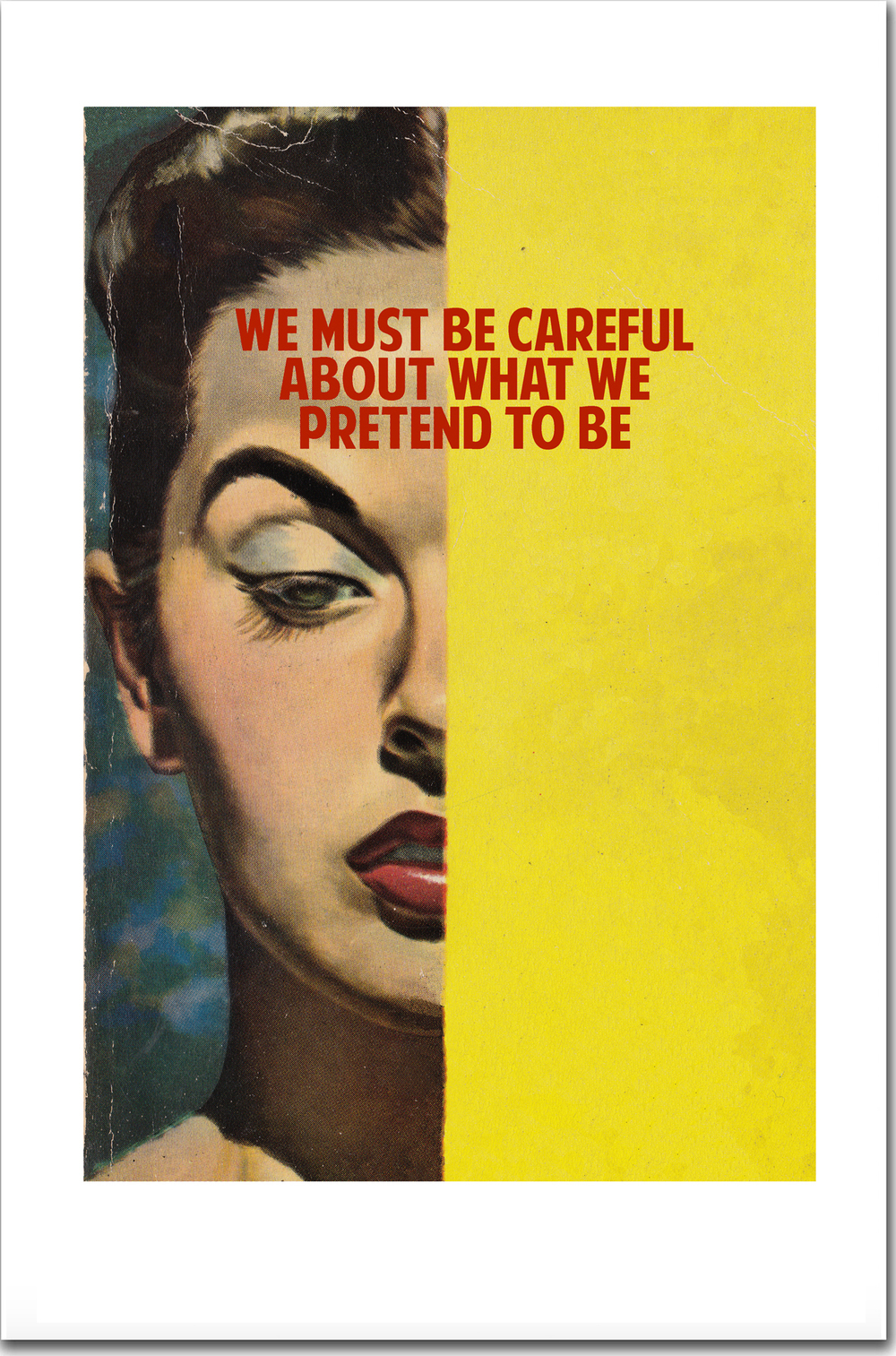 WE MUST BE CAREFUL ABOUT WHAT WE PRETEND TO BE, 2015     signed & dated   Giclee print with silk screen varnish   41 x 26 cm   edition of 125   £100 + VAT    you can buy this in our   shop