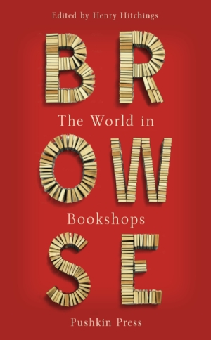 Browse: The World in Bookshops  Henry Hitchings, editor  Read in October 2017