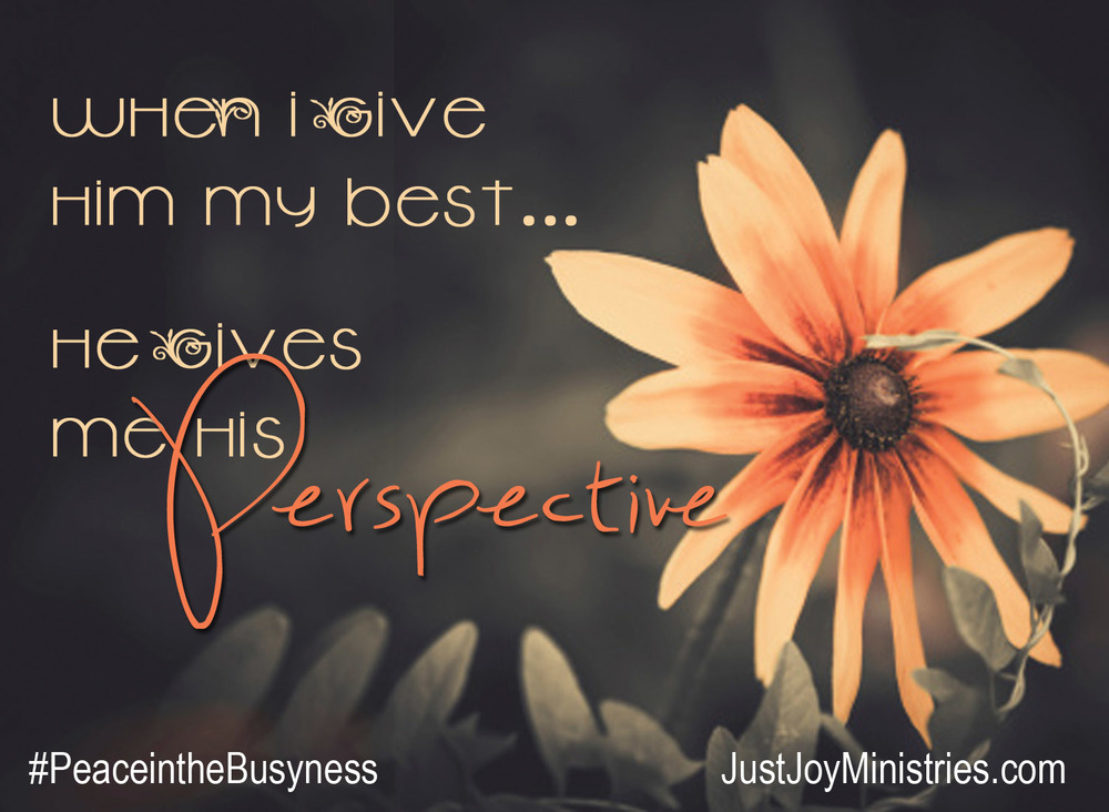When I give Him my best...He gives me His perspective