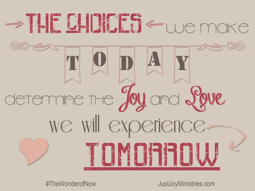 The choices I make today determine the joy and love I experience tomorrow