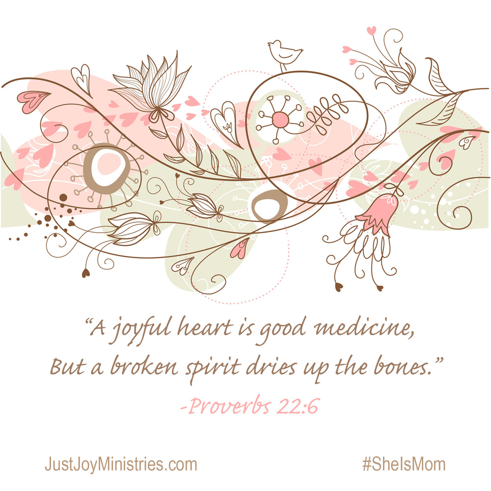 Proverbs 17:22 -   A joyful heart is good medicine, b  ut a broken spirit dries up the bones.