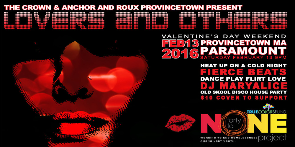 Saturday, February 13 at 9:00pm, The Crown & Anchor and Roux Provincetown present Lovers & Others - a Valentine's Weekend Dance Party at the Paramount in Provincetown. Grab your lovers and others and heat up on a cold night dancing to the fierce beats of legendary DJ Maryalice. $10 cover will help support the True Colors 40 to None Project - Cyndi Lauper's non-profit organization working to end homelessness among LGBT youth. See you on the dance floor.
