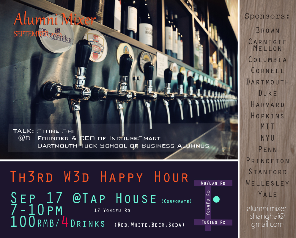 Hope you have the 3rd Wednesday bookmarked...  Join us this Wednesday (Sep 17) for the monthly Alumni Mixer at Tap House's private venue. We've got an excellent deal lined up: 4 drinks for 100 RMB!  Date: Wednesday, September 17th Time: 7:00 – 10:00 PM Location: Tap House Corporate (17 Yongfu Rd, near Wuyuan Rd) Admission: Free (Drink deal: 4 drinks for 100 RMB) Speaker: 8:00 PM - Stone Shi, Dartmouth Tuck '10