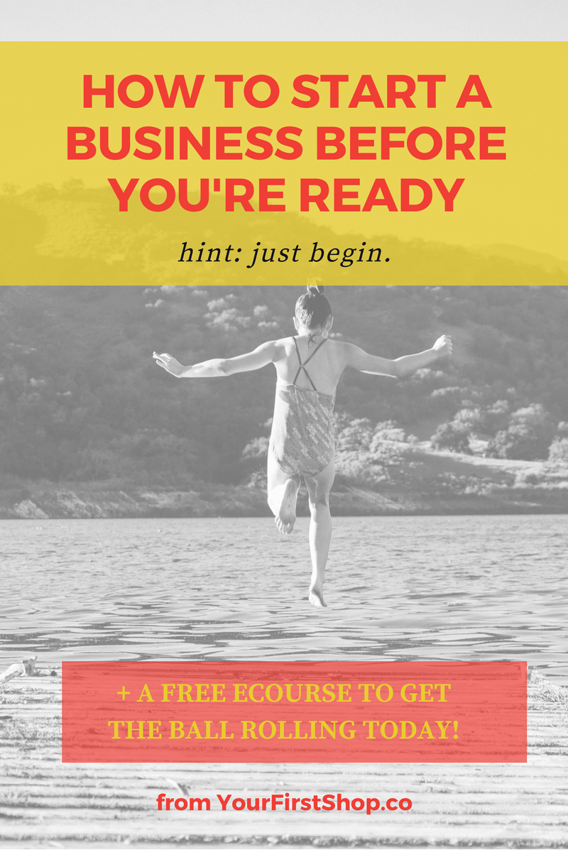 Want to know how to start a business before you're ready? It all happens one tiny step at a time, so just begin. (And maybe download my free four-part ecourse to help get you started!)