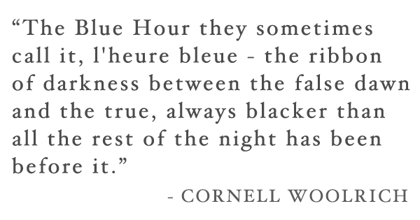 """The Blue Hour they sometimes  call it, l'heure bleue - the ribbon  of darkness between the false dawn  and the true, always blacker than  all the rest of the night has been  before it.""  - Cornell Woolrich 