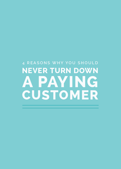 4 Reasons Why You Should Never Turn Down a Paying Customer | Elle & Company