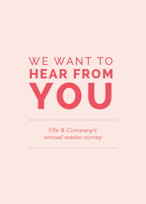 We Want to Hear From You (Our annual reader survey!) - Elle & Company