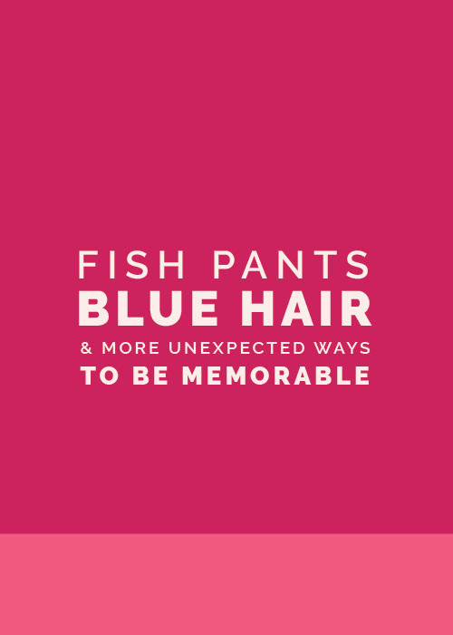 Fish Pants, Blue Hair and More Unexpected Ways to Be Memorable | Elle & Company