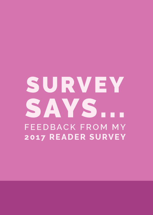 Survey Says... (Feedback from my 2017 Reader Survey) - Elle & Company