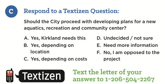 "This question is found on a flyer sent this week to residents in Kirkland. Options A, B and C all represent ""Yes"". There is one option to represent ""No"", one option for ""Undecided/not sure"" and one option for ""Need more information."" Hmmmm... I wonder what the results of this survey will reveal? Anyone want to bet the results will point to an overwhelming ""YES?"""