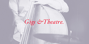 Gigs & Theatre