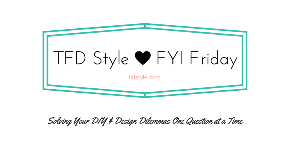FYI Friday at TFD Style. Solving your DIY and Design Dilemmas one question at a time