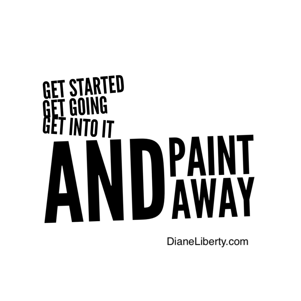 Get Started Get Going Get Into It and Paint Away