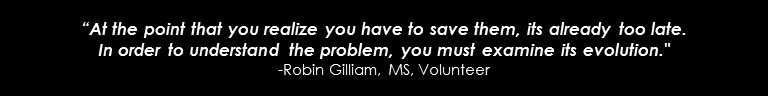 """""""At the point that you realize you have to save them, its already too late.In order to understand the problem, you must examine its evolution.""""-Robin Gilliam, MS, Volunteer"""
