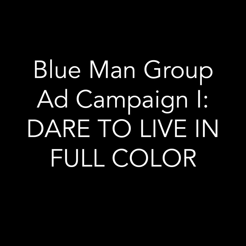 Blue Man Group / Ad Campaign / DARE TO LIVE IN FULL COLOR