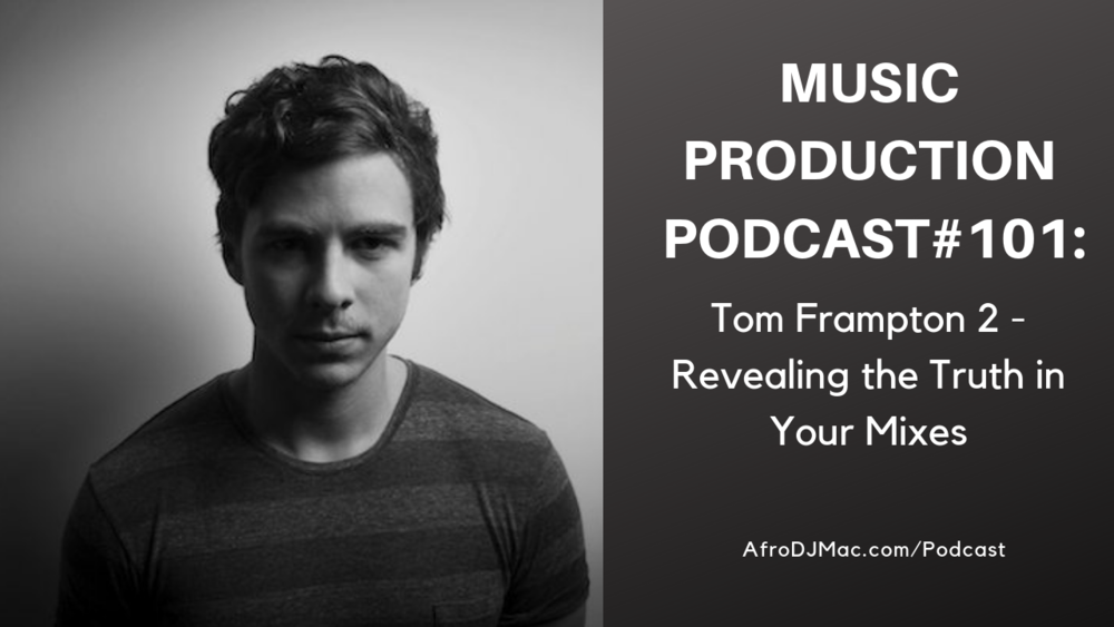 Music Production Podcast #101: Tom Frampton 2 - Revealing the Truth in Your Mixes