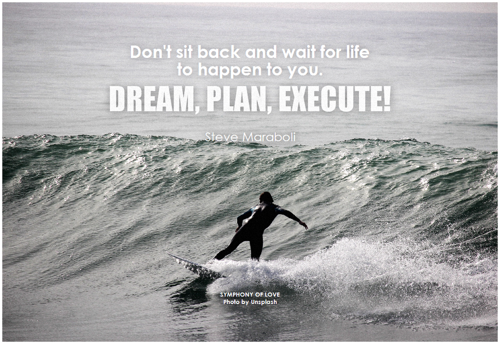 Flickr: BK Steve Maraboli Don't sit back and wait for life to happen to you. Dream, plan, execute