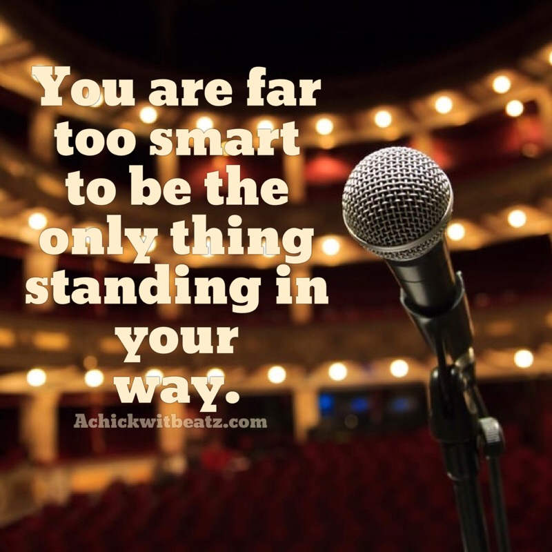 You are far too smart to be the only thing standing in your way