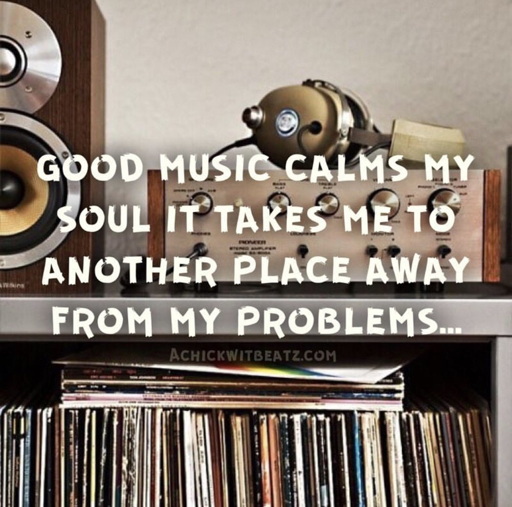 Good music calms my soul. It takes me to another place away from my problems.