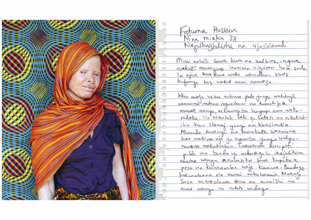 Fatuma Hussein.    I am 38 years old.    Entrepeneur.    I feel normal to have albinism but sometimes it is especially difficult to obtain a job. People think I am incapable while the truth is that I can do almost anything.    One day I was alone at home and three men came and asked for my husband. I told them he was away on a work trip. Suddenly, I had a feeling that something did not feel right, so I ran to my brother-in-law's home which happened to be nearby and I told him of the incident. He went to my home and found three men waiting outside my house. When they saw him, they fled. We went to report to the police and through the investigation they discovered that my husband was also involved. He had allegedly sold me to the thugs so that they could kidnap and kill me for money. He was arrested but later released. My brother-in-law helped me prepare everything to divorce my previous husband. We are now separated and I was able to escape to Mwanza where I brought my children for a new life and have now remarried.