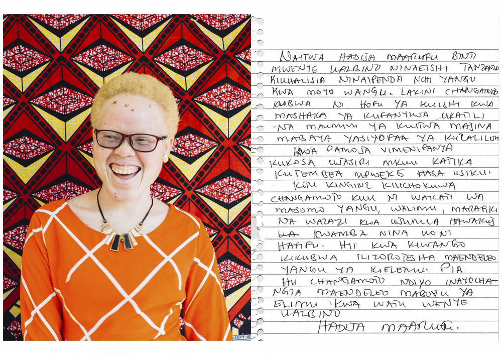 My name is Hadija Maarufu, a girl with albinism who lives in Tanzania. Obviously I love my country with all my heart. But the biggest challenge is fear and living with anxiety that you can be a subject of violence and the pain of being called bad and discriminating names. Both of these things have deprived my confidence of walking alone especially during the night.    Another thing that was a major issue happened during my studies; teachers, friends and parents in general didn't know that I have low vision. For the most part, this deteriorated my educational performance. Also, this challenge is the one that contributes to poor educational performance of people with albinism.