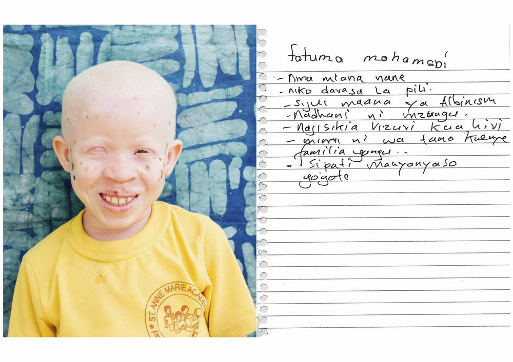 Name: Fatuma Mohamed     - I am 9 years old.    - I am in standard 2.    - I don't know the meaning of albinism.    - I think it means a European.    - I feel good to be this way.    - I am fifth born in my family.    - I do not know if I am discriminated.