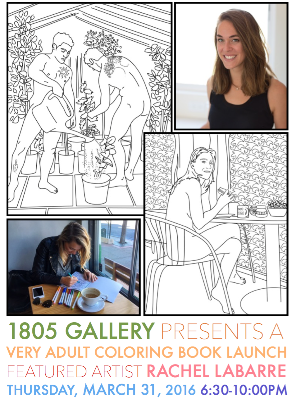 Rachel La Barre's  Very Adult Coloring Book Vol. 2 Home & Garden   focuses on adults doing chores in the nude, and more artistic interpretations of some of the most mundane moments around the house.   Join us   on  Thursday, March 31,2016  from  6:30PM  to  10:00PM  for an evening of coloring, music, cocktails, and light fare .    The event will take place at the  Porto Vista Hotel  located at  1835 Columbia Street, San Diego, CA 92101.  Supplies will be provided, but feel free to bring preferred mediums (pens, pencils, etc.).  A limited number of tickets are available for purchase at  1805gallery.com/tickets    Ticket price:   $25  (includes the Very Adult Coloring Book Vol. 1:Hips & Nips or Vol. 2:Home & Garden and one drink ticket)