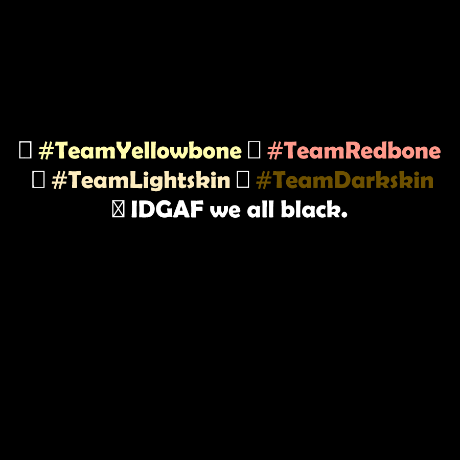 """daradarapattycakes :       This is the  #team  I'm on.     why people wanted to divide themselves even more? were all black dammit.     Funny, I opt for the  """"We're all Human""""  team. Wish more would do the same."""