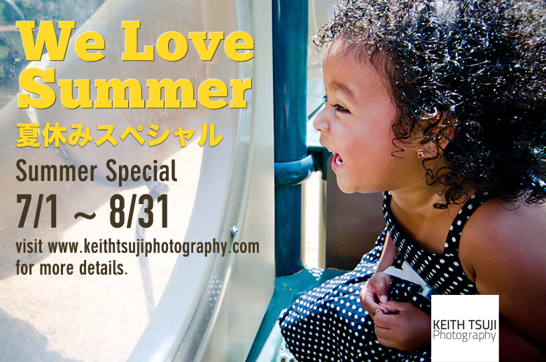 "It's summer time and time to go out and take more pictures, don't miss ""We Love Summer"" Promotion from July 1~ August 31, spread the word. http://keithtsujiphotography.com/"