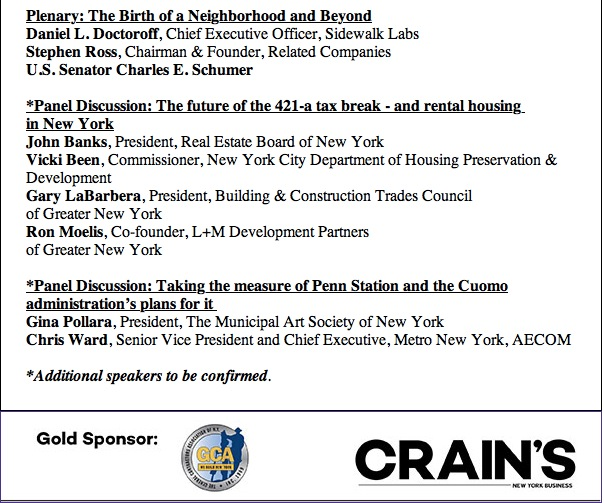 "Crain's   will bring New York's most impressive players in real estate and government to explore the next stage in the development of the far west side and Hudson Yards. Meanwhile, real estate stakeholders seem unable to compromise on legislation that would resurrect a key subsidy program that expired at the end of 2015. Crain's explores the hottest issues impacting the city's most important industry.    Crain's Real Estate Conference: Building Solutions Monday, May 2, 2016 | 8AM-12PM Sheraton New York Times Square | 811 Seventh Avenue | NYC   Tickets  : $300/person    **Enter discount code ""arepa2016"" for 10% off tickets.    For questions: Ashlee Schuppius,   crainsevents@crainsnewyork.com   , 212.210.0739       Plenary: The Birth of a Neighborhood and Beyond      Daniel L. Doctoroff  , Chief Executive Officer, Sidewalk Labs   Stephen Ross  , Chairman & Founder, Related Companies   U.S. Senator Charles E. Schumer    *Panel Discussion: The future of the 421-a tax break - and rental housing  in New York      John Banks  , President, Real Estate Board of New York    Vicki Been  , Commissioner, New York City Department of Housing Preservation & Development     Gary LaBarbera  , President, Building & Construction Trades Council    of Greater New York   Ron Moelis  , Co-founder, L+M Development Partners   of Greater New York    *Panel Discussion: Taking the measure of Penn Station and the Cuomo administration's plans for it    Gina Pollara  , President, The Municipal Art Society of New York    Chris Ward  , Senior Vice President and Chief Executive, Metro New York, AECOM      *Additional speakers to be confirmed   .    Click here to register:    http://www.crainsnewyork.com/events-calendar/details/4/3397008"