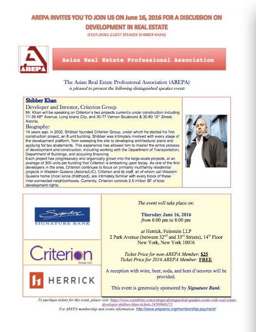 Shibber Khan Developer and Investor, Criterion Group Biography: Mr. Khan will be speaking on Criterion's two projects currently under construction including  11-39 49th Avenue, Long Island City, and 30-77 Vernon Boulevard & 30-80 12th Street, Astoria. 14 years ago, in 2002, Shibber founded Criterion Group, under which he started his first construction project, an 8 unit building. Shibber was intimately involved with every stage of the development platform, from sweeping the site to developing architectural plans and applying for tax abatements. This experience has allowed him to master the entire process of development and construction, including working with the Department of Transportation, Department of Buildings, and acquiring financing. Each project has progressively and organically grown into the large-scale projects, at an average of 300 units per building that Criterion is embarking upon today. As one of the first developers in the area, Criterion continues to focus on primarily multifamily residential projects in Western Queens (Astoria/LIC). Criterion and its staff, all of whom call Western Queens home (most since childhood), are intimately familiar with every block of these inter-connected neighborhoods. Currently, Criterion controls 2.5 million SF of total development rights.  The event will take place on: Thursday June 16, 2016 from 6:00 pm to 8:00 pm at Herrick, Feinstein LLP 2 Park Avenue (between 32nd and 33rd Streets), 14th Floor New York, New York 10016 Ticket Price for non-AREPA Member: $25 Ticket Price for 2016 AREPA Member: FREE A reception with wine, beer, soda, and hors d'oeuvres will be provided. This event is generously sponsored by Signature Bank.  For membership information, please visit our website at: www.arepainc.org/membership/ To purchase tickets to our events, please visit our website at: https://www.eventbrite.com/e/arepa-distinguished-speaker-event-with-real-estate-developer-shibber-khan-tickets-24580946272