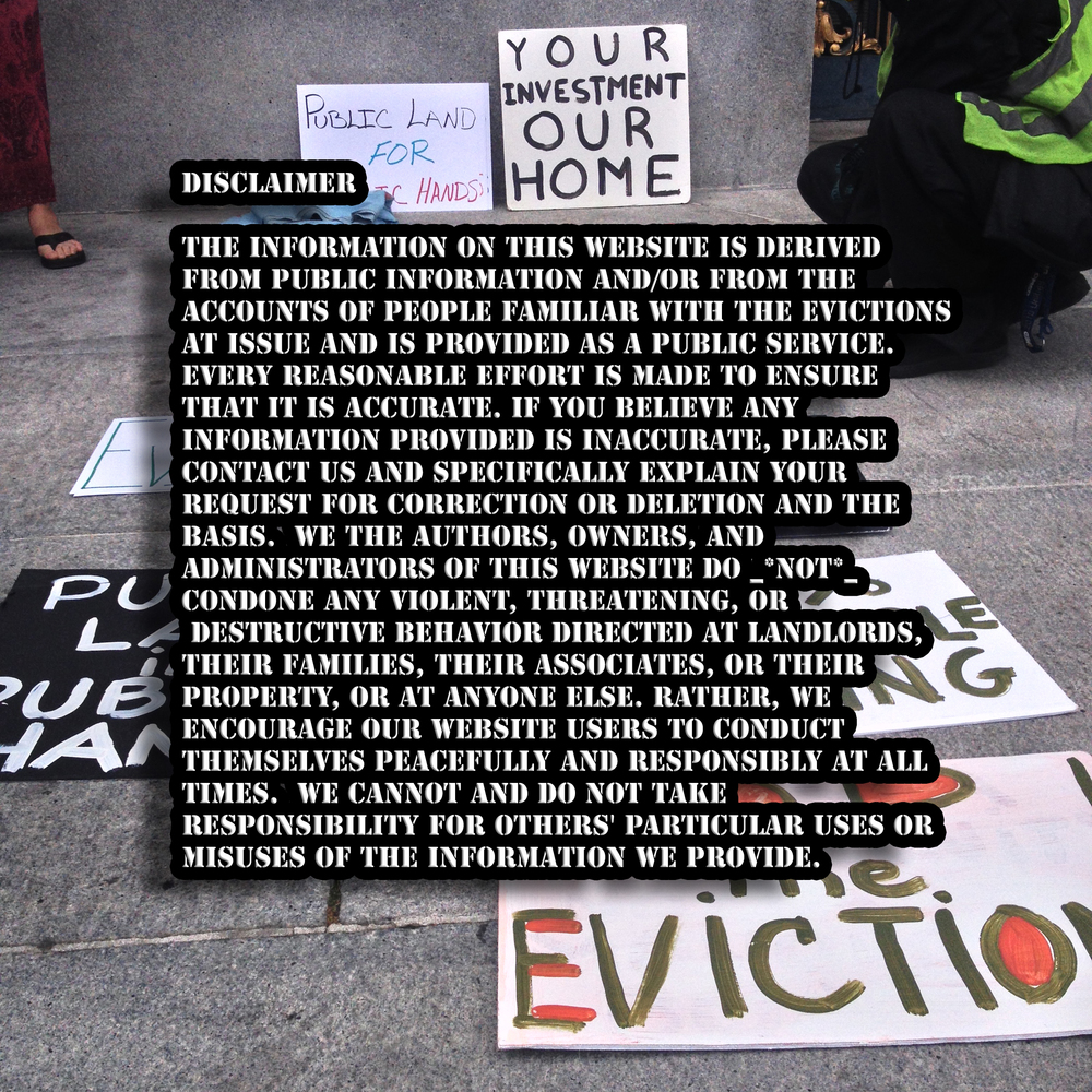 DISCLAIMER   The information on this website is derived from public information and/or from the accounts of people familiar with the evictions at issue and is provided as a public service. Every reasonable effort is made to ensure that it is accurate. If you believe any information provided is inaccurate, please contact us and specifically explain your request for correction or deletion and the basis.  We the authors, owners, and administrators of this website do _ *not* _ condone any violent, threatening, or destructive behavior directed at landlords, their families, their associates, or their property, or at anyone else. Rather, we encourage our website users to conduct themselves peacefully and responsibly at all times.  We cannot and do not take responsibility for others' particular uses or misuses of the information we provide.