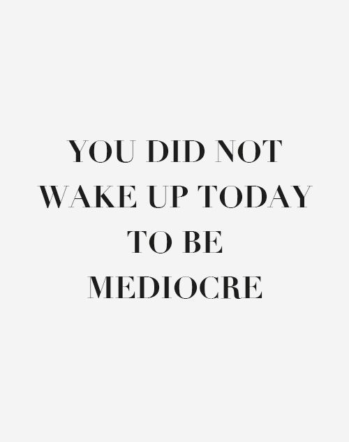 you did not wake up today to be mediocre.jpg