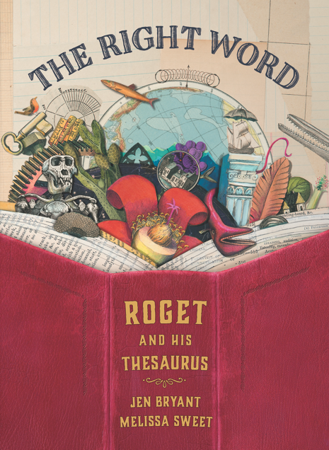 THE RIGHT WORD: Roget and his Thesaurus, by Jen Bryant, illustration by Melissa Sweet