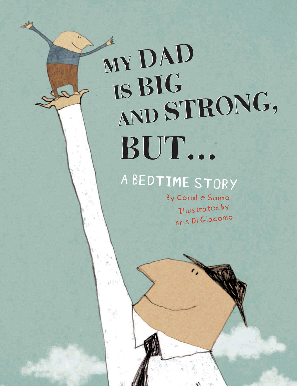 MY DAD IS BIG AND STRONG, BUT . . . , by Coralie Saudo, illustration by Kris Di Giacomo