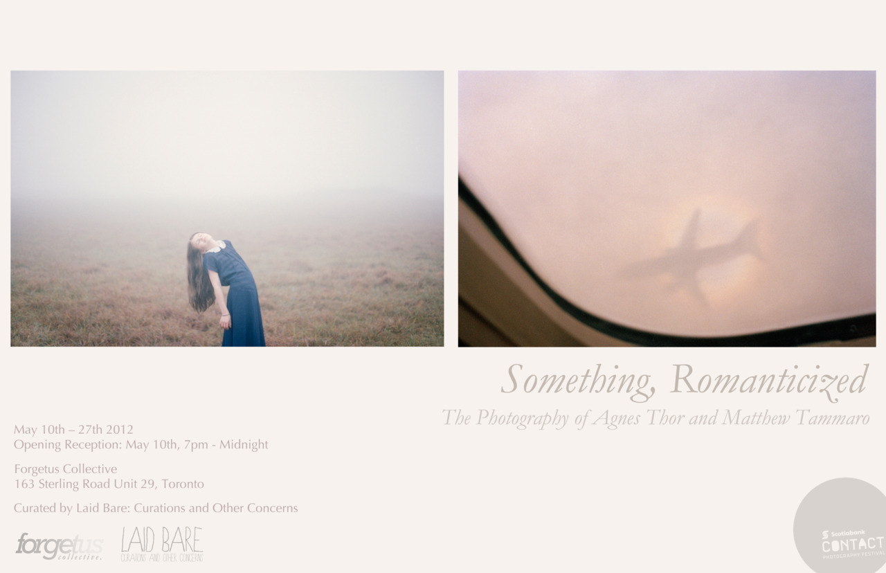 Exhibition in Toronto May 10th      If you're in Toronto, please join me and my fellow photographer  Matthew Tammaro   for the opening of Something Romanticized at Forgetus Collective, 163 Sterling Road, Toronto. I'm going to attend the opening and I'm really excited to go back to Toronto again for the first time since 2009.     The exhibition is curated by  Laid Bare   and will be up until May 27th.