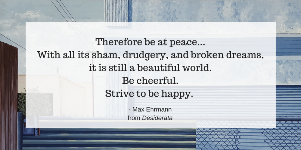 Therefore be at peace...With all its sham, drudgery, and broken dreams,it is still a beautiful world.Be cheerful.Strive to be happy..png