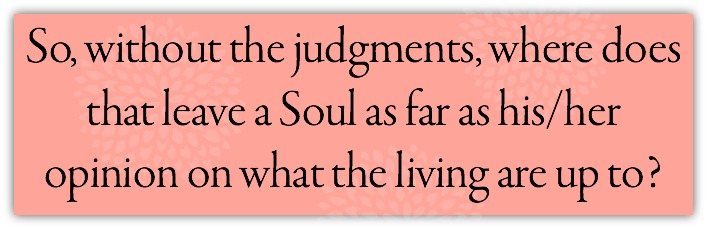 So, without the judgments, where does that leave a Soul as far as his/her opinion on what the living are up to?
